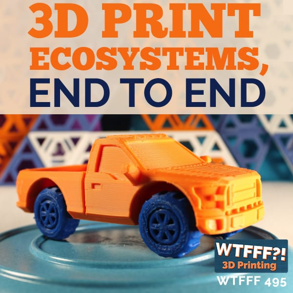 WTFFF 495 | 3D Print Ecosystems