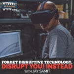 Forget Disruptive Technology, Disrupt You! Instead, with Jay Samit