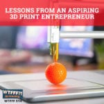 Lessons From An Aspiring 3D Print Entrepreneur