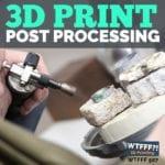 WTFFF 507   3D Print Post Processing