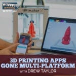 3D Printing Apps Gone Multi-Platform with Drew Taylor