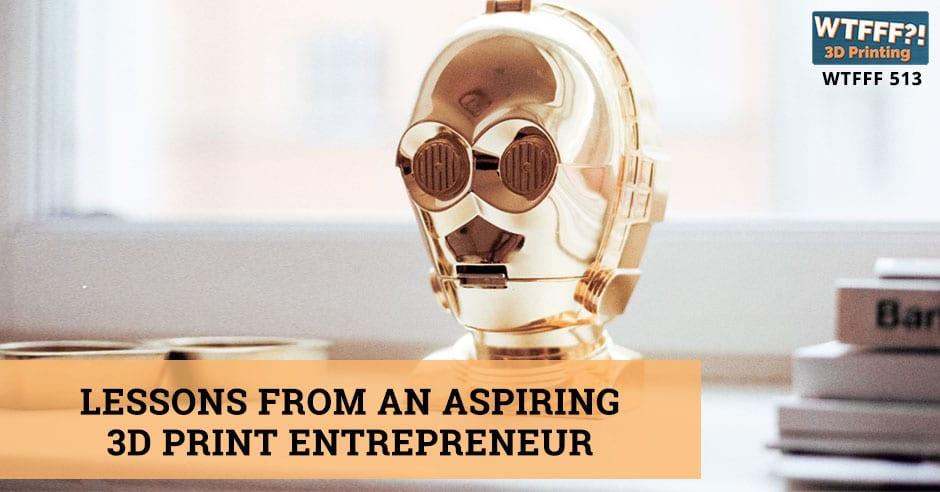 WTFFF 513 | Aspiring 3D Print Entrepreneur