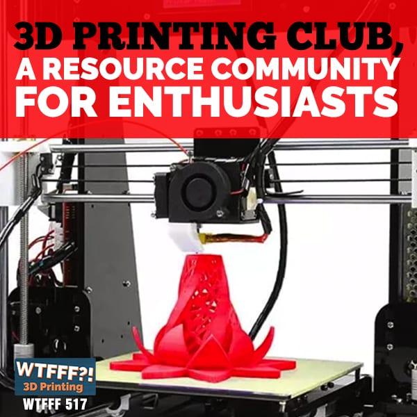 WTFFF 518 | 3D Printing Club