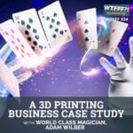 A 3D Printing Business Case Study With World Class Magician, Adam Wilber