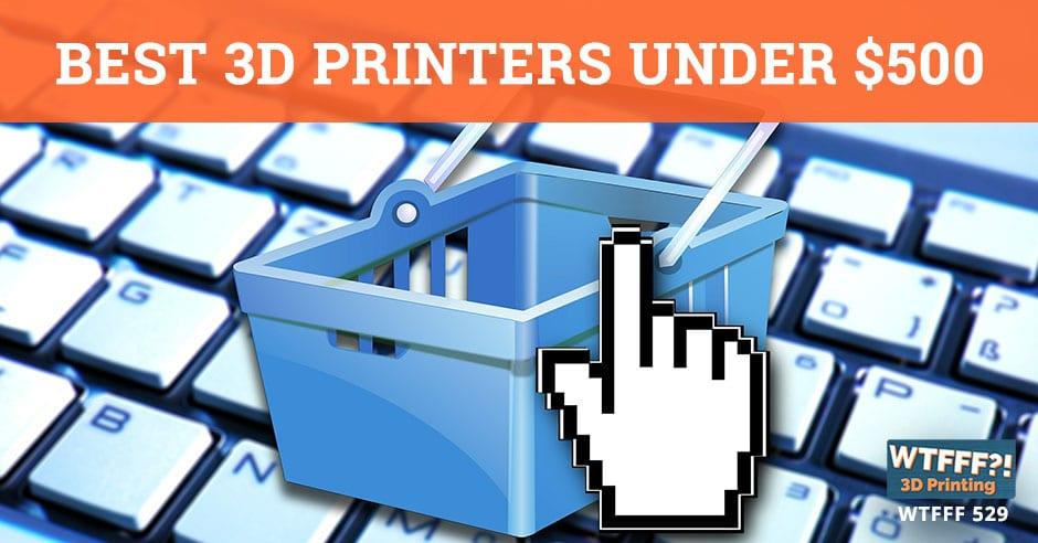 WTFFF 529 | 3D Printers Under $500