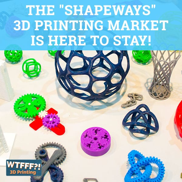 WTFFF 530 | Shapeways 3D Printing Market