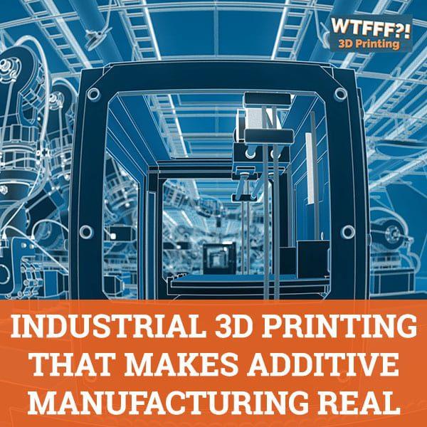 WTF 532 | Industrial 3D Printing