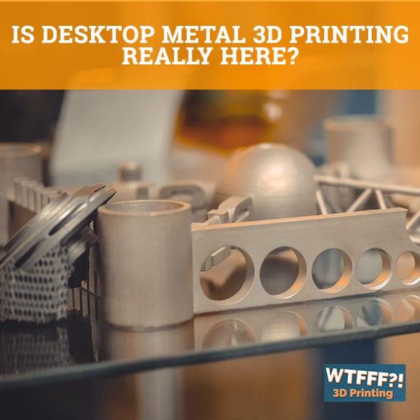 WTFFF 537 | Desktop Metal 3D Printing