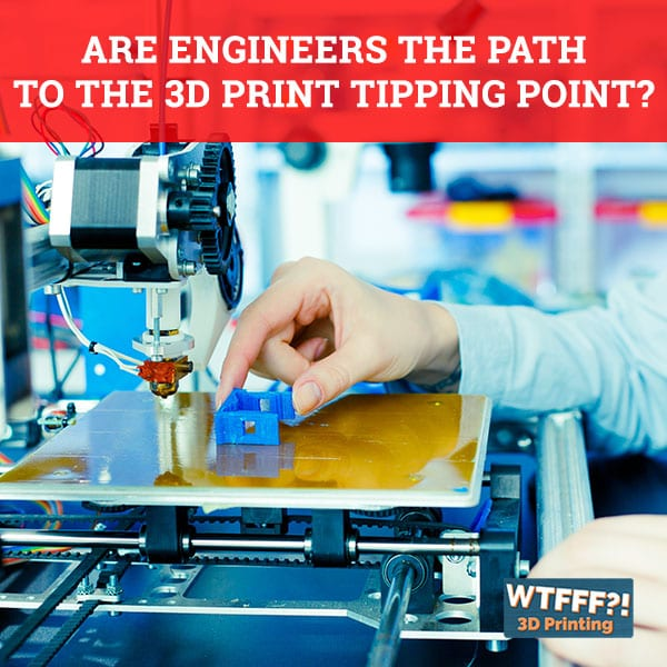 Are Engineers The Path To The 3D Print Tipping Point?