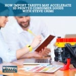 How Import Tariffs May Accelerate 3D Printed Consumer Goods with Steve Crimi