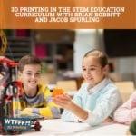 WTFFF 542 | 3D Printing In STEM