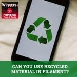 WTF 027 | Recycled Material In Filament