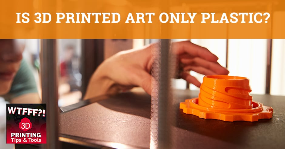 WTF 034 | 3D Printed Art
