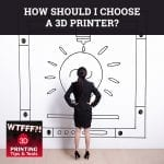 WTF 044 | Choosing A 3D Printer