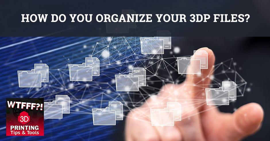 WTFF 3DP | Organizing 3DP Files